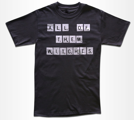 Tshirt that reads: All of Them Witches